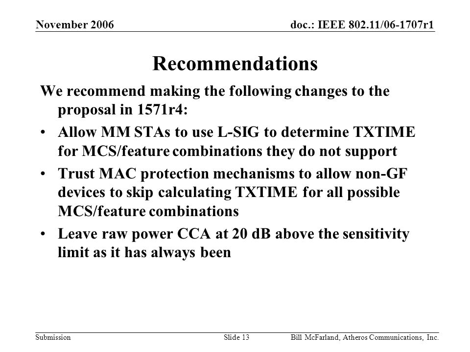 doc.: IEEE 802.11/06-1707r1 Submission November 2006 Bill McFarland, Atheros Communications, Inc.Slide 13 Recommendations We recommend making the following changes to the proposal in 1571r4: Allow MM STAs to use L-SIG to determine TXTIME for MCS/feature combinations they do not support Trust MAC protection mechanisms to allow non-GF devices to skip calculating TXTIME for all possible MCS/feature combinations Leave raw power CCA at 20 dB above the sensitivity limit as it has always been