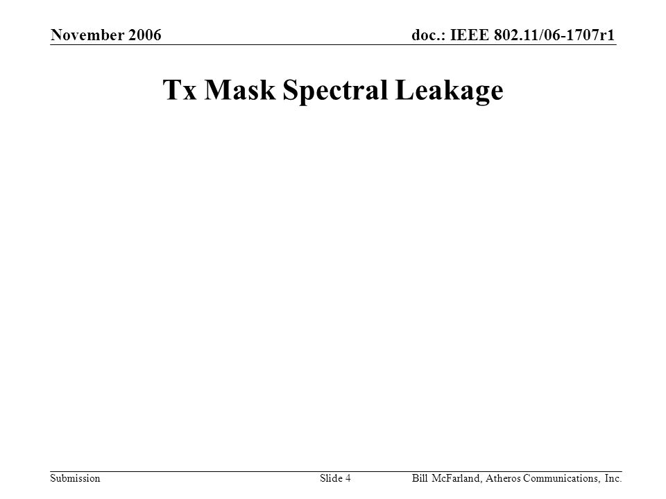 doc.: IEEE 802.11/06-1707r1 Submission November 2006 Bill McFarland, Atheros Communications, Inc.Slide 4 Tx Mask Spectral Leakage