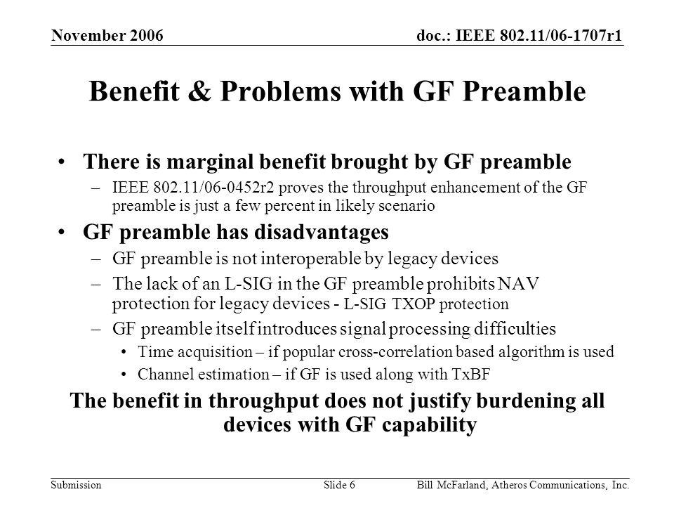 doc.: IEEE 802.11/06-1707r1 Submission November 2006 Bill McFarland, Atheros Communications, Inc.Slide 6 Benefit & Problems with GF Preamble There is marginal benefit brought by GF preamble –IEEE 802.11/06-0452r2 proves the throughput enhancement of the GF preamble is just a few percent in likely scenario GF preamble has disadvantages –GF preamble is not interoperable by legacy devices –The lack of an L-SIG in the GF preamble prohibits NAV protection for legacy devices - L-SIG TXOP protection –GF preamble itself introduces signal processing difficulties Time acquisition – if popular cross-correlation based algorithm is used Channel estimation – if GF is used along with TxBF The benefit in throughput does not justify burdening all devices with GF capability