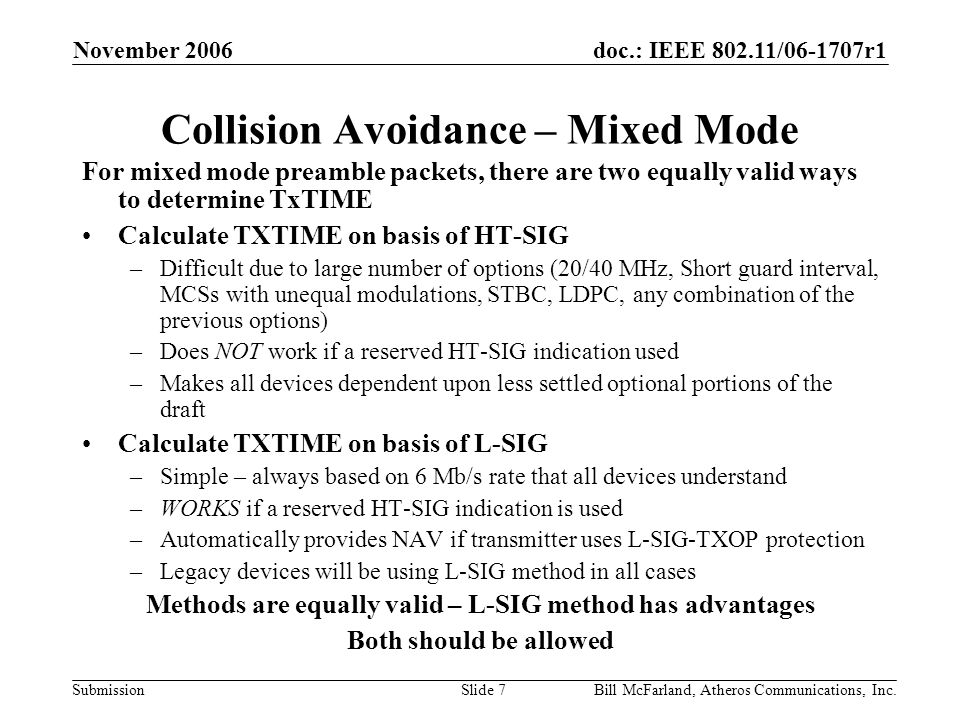 doc.: IEEE 802.11/06-1707r1 Submission November 2006 Bill McFarland, Atheros Communications, Inc.Slide 7 Collision Avoidance – Mixed Mode For mixed mode preamble packets, there are two equally valid ways to determine TxTIME Calculate TXTIME on basis of HT-SIG –Difficult due to large number of options (20/40 MHz, Short guard interval, MCSs with unequal modulations, STBC, LDPC, any combination of the previous options) –Does NOT work if a reserved HT-SIG indication used –Makes all devices dependent upon less settled optional portions of the draft Calculate TXTIME on basis of L-SIG –Simple – always based on 6 Mb/s rate that all devices understand –WORKS if a reserved HT-SIG indication is used –Automatically provides NAV if transmitter uses L-SIG-TXOP protection –Legacy devices will be using L-SIG method in all cases Methods are equally valid – L-SIG method has advantages Both should be allowed