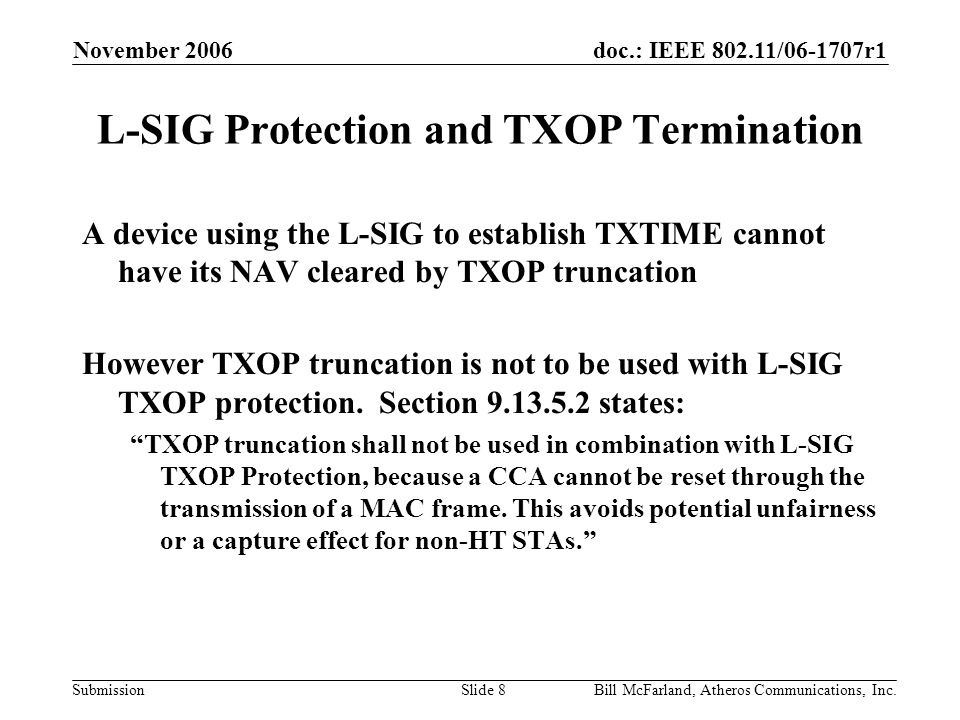 doc.: IEEE 802.11/06-1707r1 Submission November 2006 Bill McFarland, Atheros Communications, Inc.Slide 8 L-SIG Protection and TXOP Termination A device using the L-SIG to establish TXTIME cannot have its NAV cleared by TXOP truncation However TXOP truncation is not to be used with L-SIG TXOP protection.