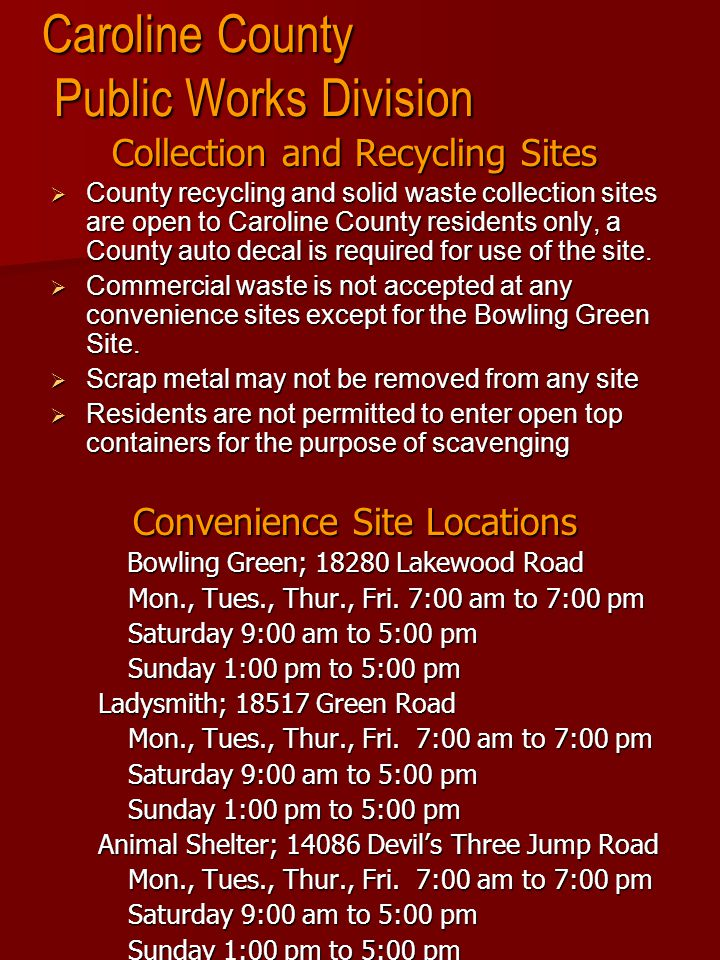 Caroline County Public Works Division Collection and Recycling Sites  County recycling and solid waste collection sites are open to Caroline County residents only, a County auto decal is required for use of the site.