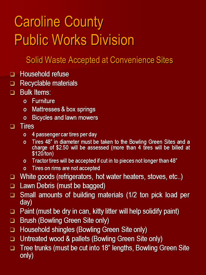 Caroline County Public Works Division Solid Waste Accepted at Convenience Sites  Household refuse  Recyclable materials  Bulk Items: oFurniture oMattresses & box springs oBicycles and lawn mowers  Tires o4 passenger car tires per day oTires 48 in diameter must be taken to the Bowling Green Sites and a charge of $2.50 will be assessed (more than 4 tires will be billed at $120/ton) oTractor tires will be accepted if cut in to pieces not longer than 48 oTires on rims are not accepted  White goods (refrigerators, hot water heaters, stoves, etc..)  Lawn Debris (must be bagged)  Small amounts of building materials (1/2 ton pick load per day)  Paint (must be dry in can, kitty litter will help solidify paint)  Brush (Bowling Green Site only)  Household shingles (Bowling Green Site only)  Untreated wood & pallets (Bowling Green Site only)  Tree trunks (must be cut into 18 lengths, Bowling Green Site only)