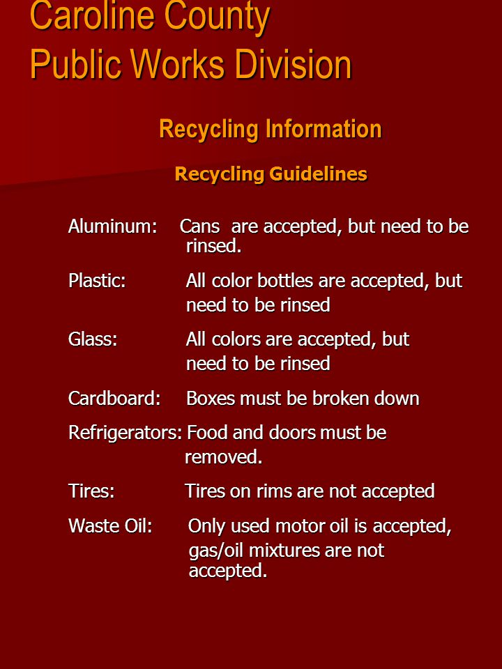 Caroline County Public Works Division Recycling Information Recycling Guidelines Aluminum: Cans are accepted, but need to be rinsed.