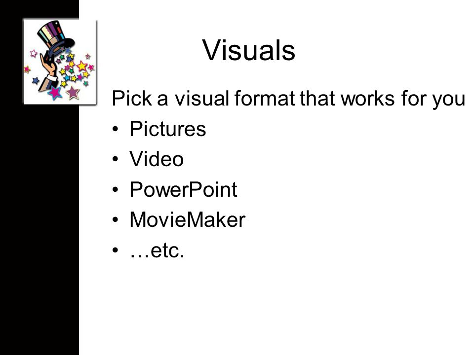 Visuals Pick a visual format that works for you Pictures Video PowerPoint MovieMaker …etc.