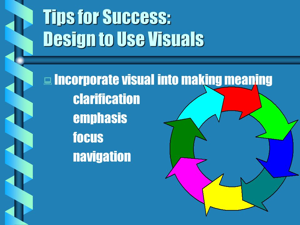 Tips for Success: Design to Construct Meaning   Use upper & lower case letters   Organize logical sequence of pages   Use point size of at least 30   Incorporate visuals to clarify meaning