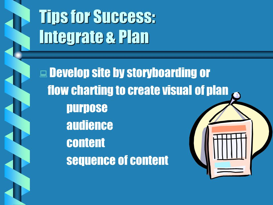Tips for Success: Integrate & Plan   Develop site by storyboarding or flow charting to create visual of plan purpose audience content sequence of content