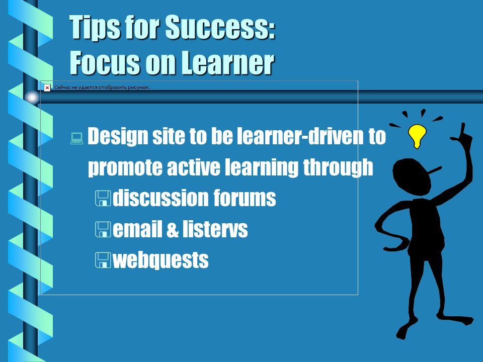 Tips for Success: Focus on Learner   Design site to be learner-driven to promote active learning through   discussion forums   email & listervs   webquests