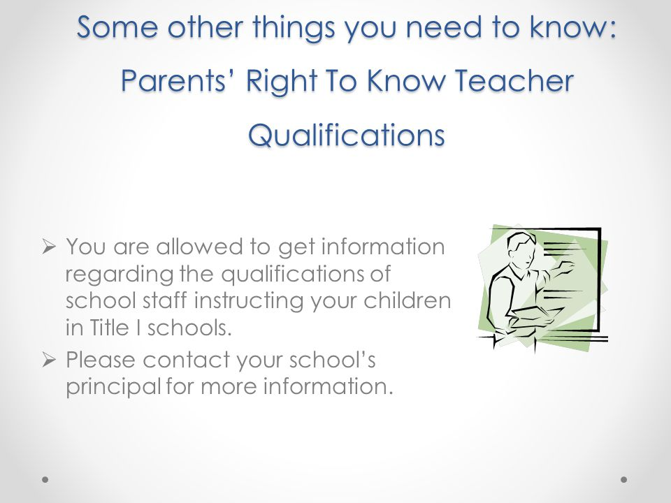 Some other things you need to know: Parents' Right To Know Teacher Qualifications  You are allowed to get information regarding the qualifications of school staff instructing your children in Title I schools.