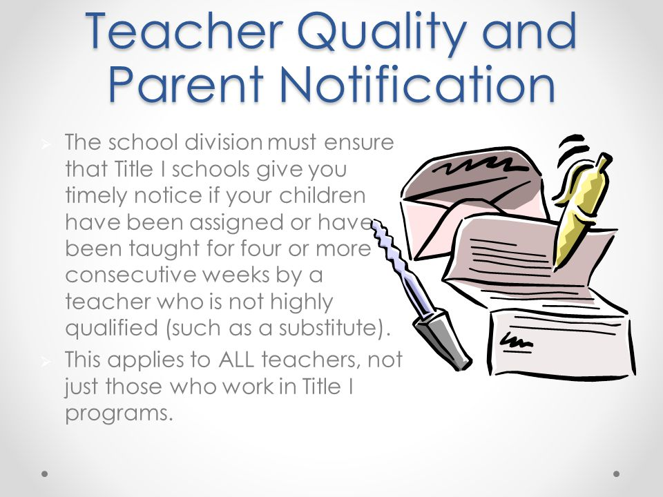 Teacher Quality and Parent Notification  The school division must ensure that Title I schools give you timely notice if your children have been assigned or have been taught for four or more consecutive weeks by a teacher who is not highly qualified (such as a substitute).