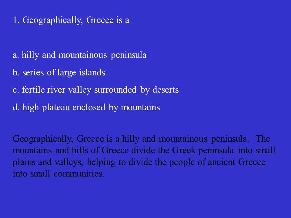 1.Geographically, Greece is a a. hilly and mountainous peninsula b.