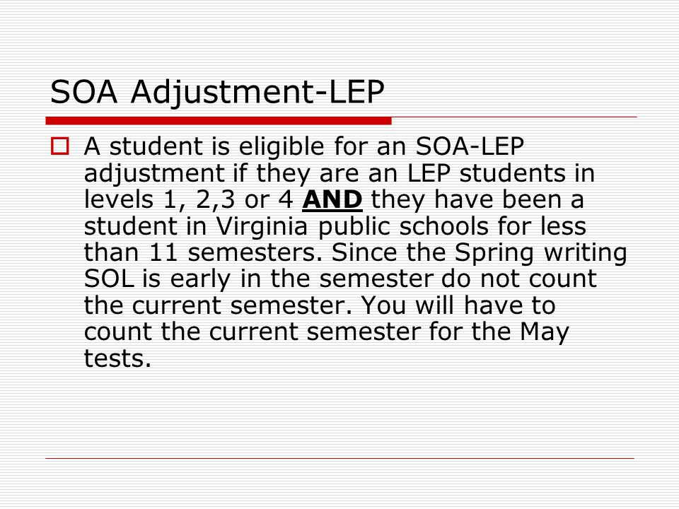 SOA Adjustment-LEP  A student is eligible for an SOA-LEP adjustment if they are an LEP students in levels 1, 2,3 or 4 AND they have been a student in Virginia public schools for less than 11 semesters.