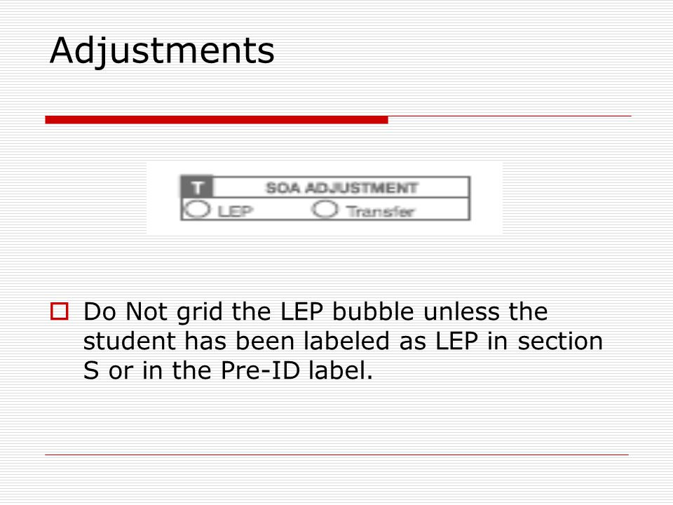 Adjustments  Do Not grid the LEP bubble unless the student has been labeled as LEP in section S or in the Pre-ID label.