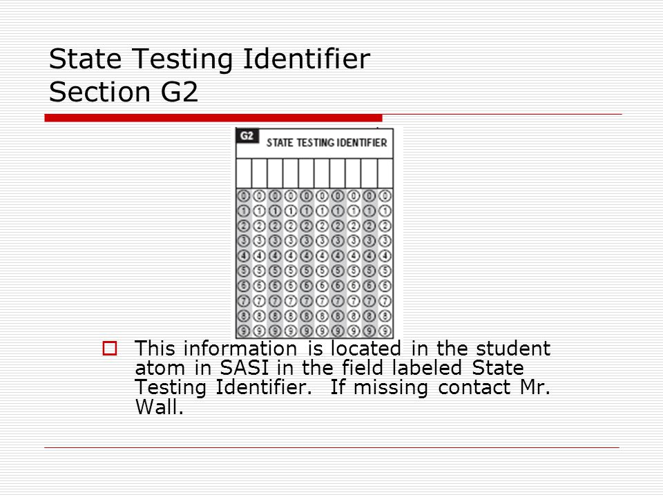 State Testing Identifier Section G2  This information is located in the student atom in SASI in the field labeled State Testing Identifier.