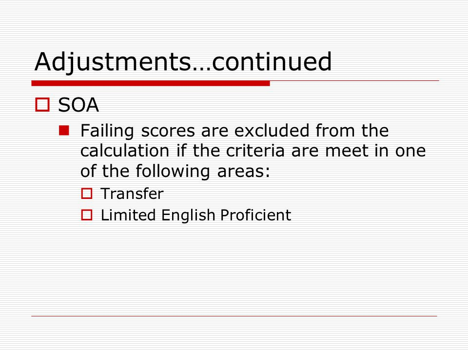 Adjustments…continued  SOA Failing scores are excluded from the calculation if the criteria are meet in one of the following areas:  Transfer  Limited English Proficient