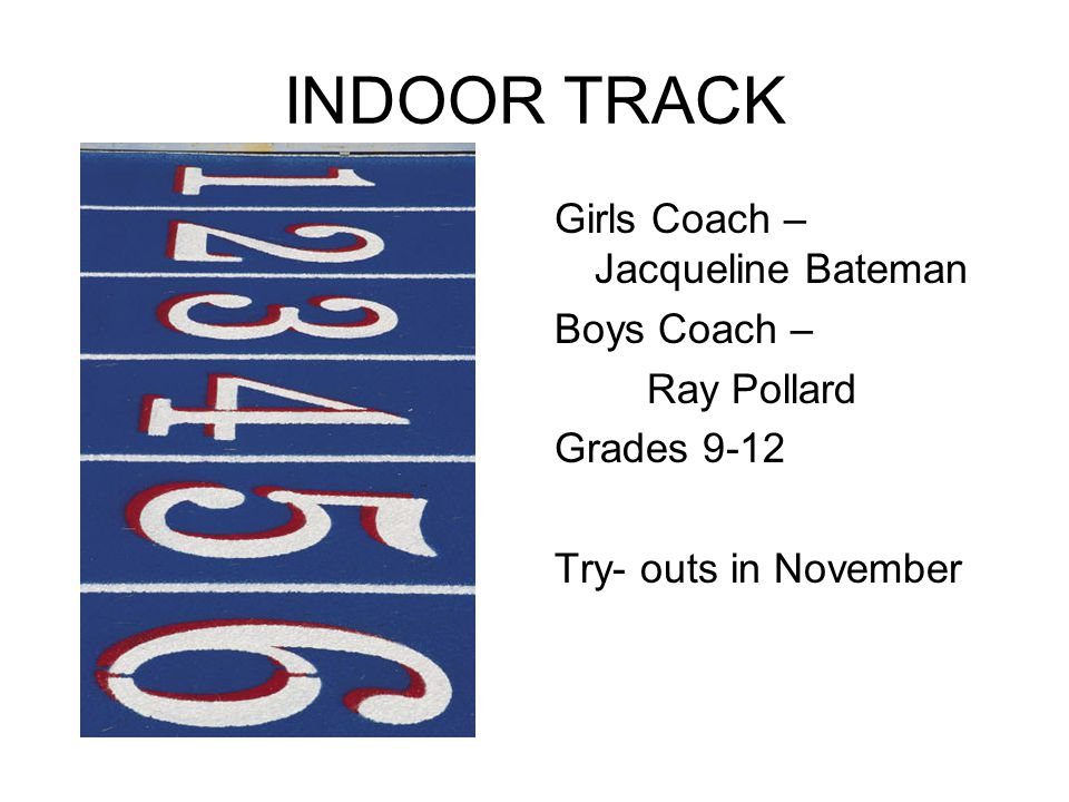 INDOOR TRACK Girls Coach – Jacqueline Bateman Boys Coach – Ray Pollard Grades 9-12 Try- outs in November