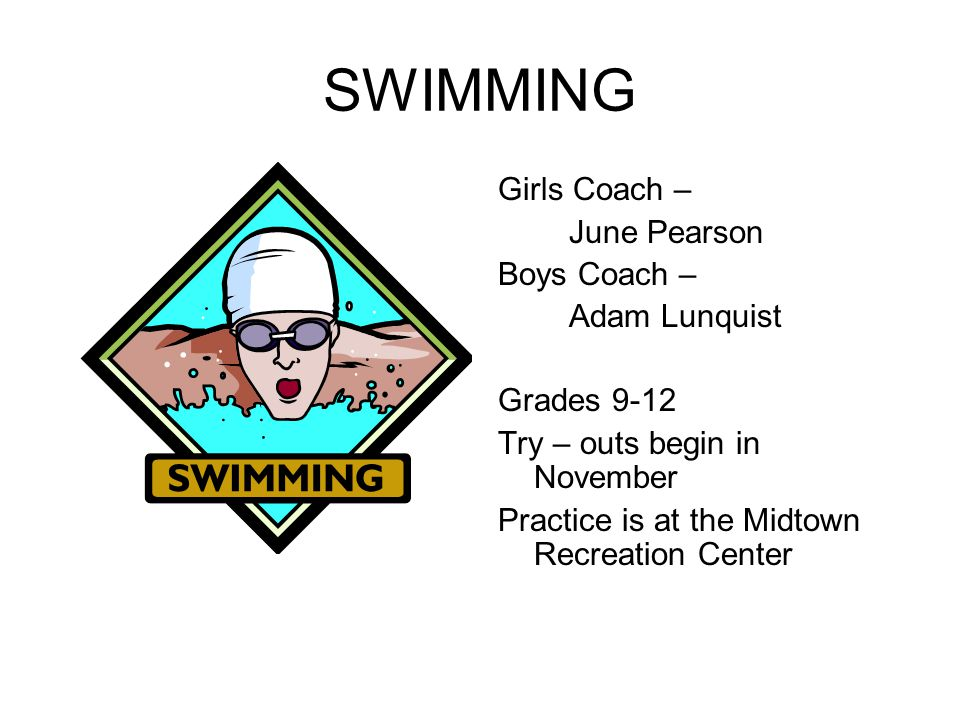 SWIMMING Girls Coach – June Pearson Boys Coach – Adam Lunquist Grades 9-12 Try – outs begin in November Practice is at the Midtown Recreation Center