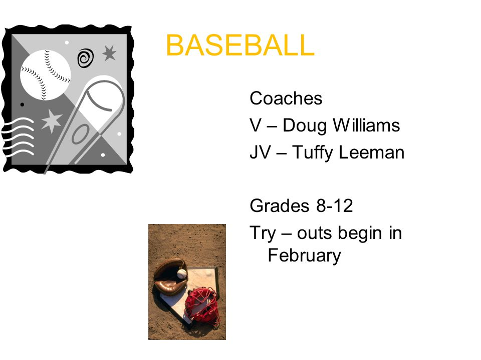 BASEBALL Coaches V – Doug Williams JV – Tuffy Leeman Grades 8-12 Try – outs begin in February