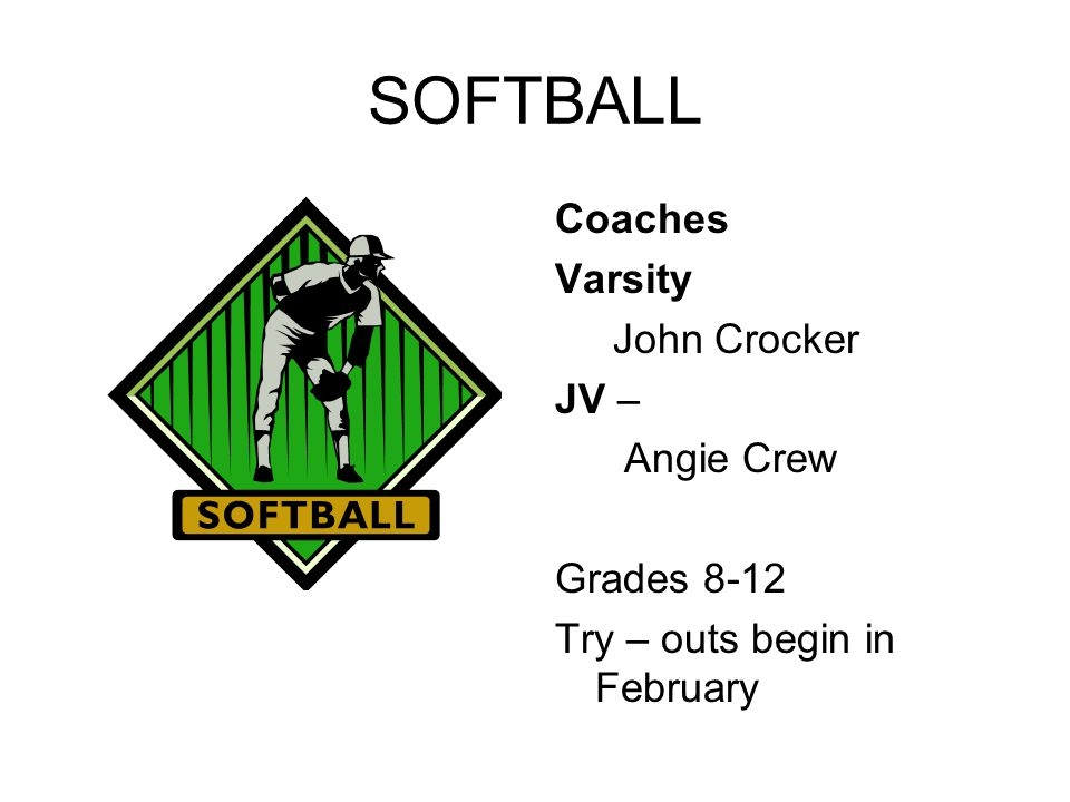 SOFTBALL Coaches Varsity John Crocker JV – Angie Crew Grades 8-12 Try – outs begin in February