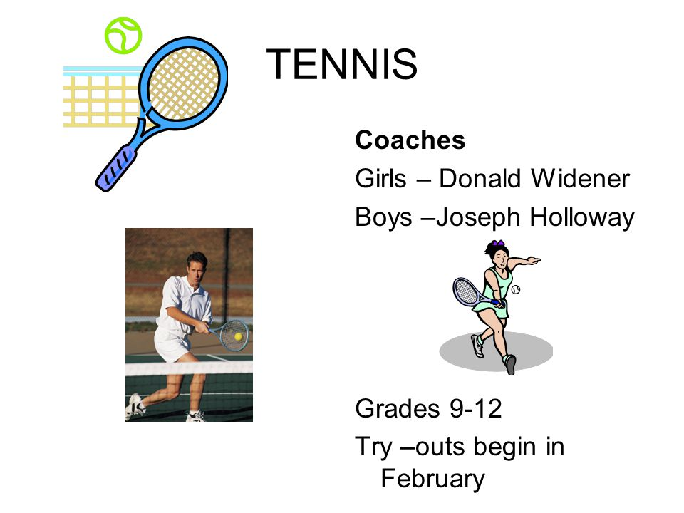 TENNIS Coaches Girls – Donald Widener Boys –Joseph Holloway Grades 9-12 Try –outs begin in February