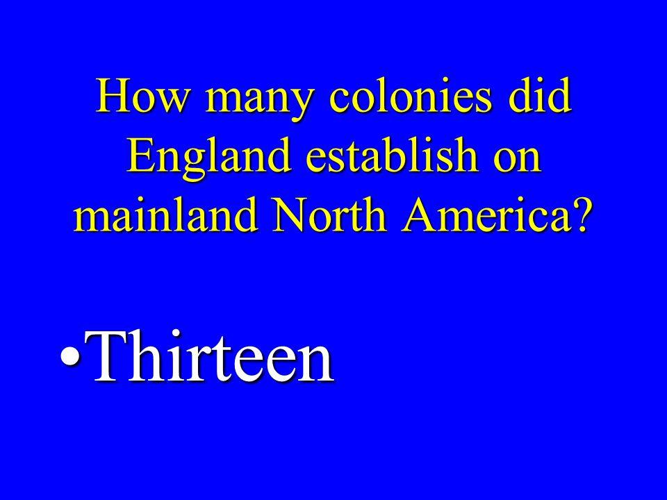 How many colonies did England establish on mainland North America? ThirteenThirteen