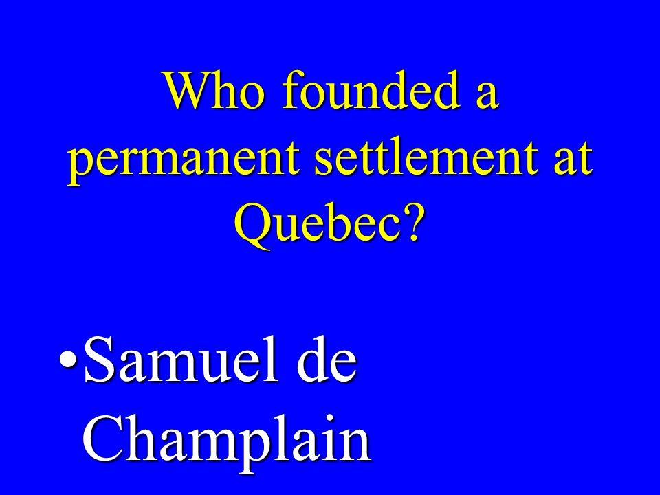 Who founded a permanent settlement at Quebec? Samuel de ChamplainSamuel de Champlain
