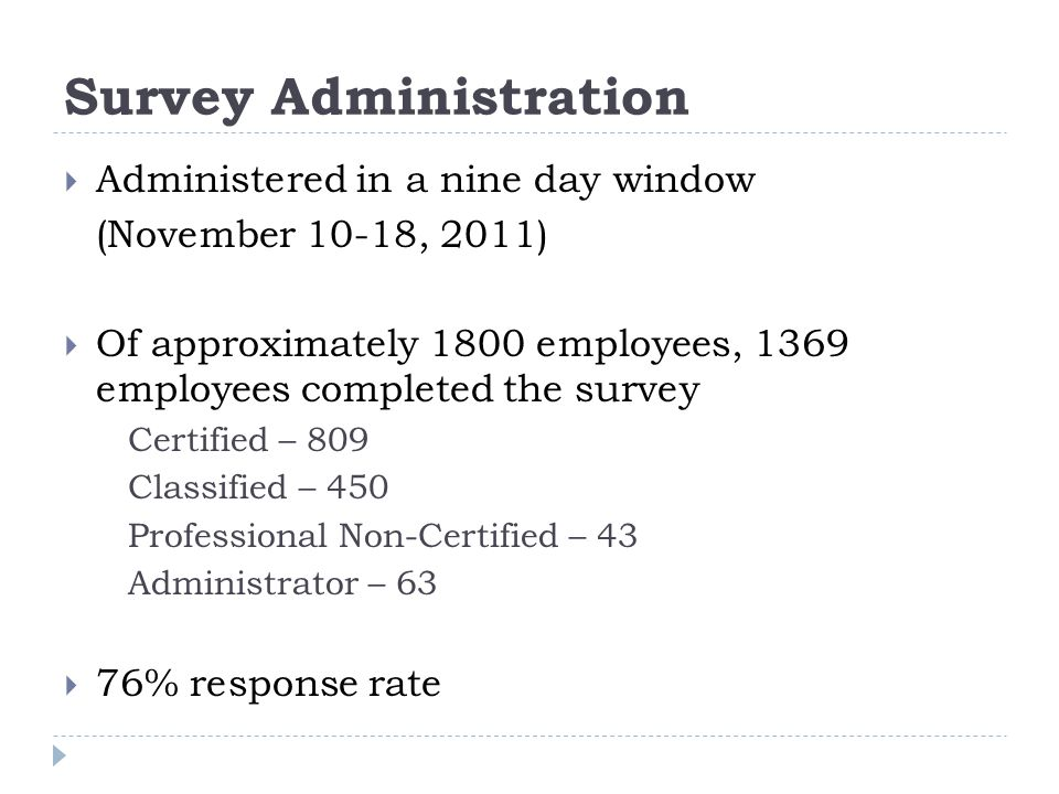 Survey Administration  Administered in a nine day window (November 10-18, 2011)  Of approximately 1800 employees, 1369 employees completed the survey Certified – 809 Classified – 450 Professional Non-Certified – 43 Administrator – 63  76% response rate