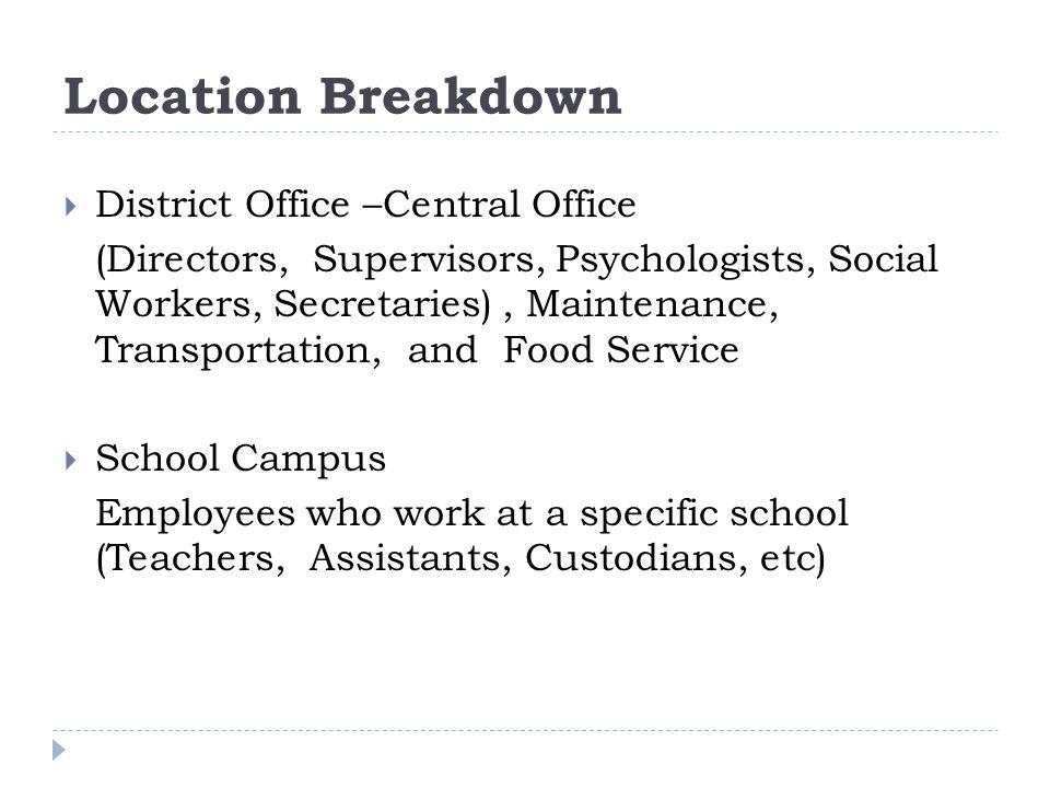 Location Breakdown  District Office –Central Office (Directors, Supervisors, Psychologists, Social Workers, Secretaries), Maintenance, Transportation, and Food Service  School Campus Employees who work at a specific school (Teachers, Assistants, Custodians, etc)