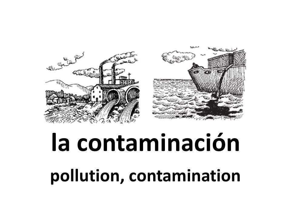 la contaminación pollution, contamination