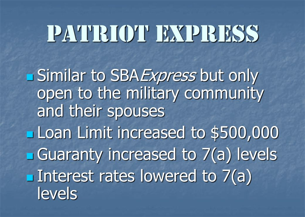 SBAExpress  Uses lender's forms — not SBA's  Loans or revolving lines of credit to $350,000 (Export Express up to $250,000)  SBA guaranty of 50% to the bank  36-hour response from the SBA Financial Assistance 7(a) Loan Guaranty Program