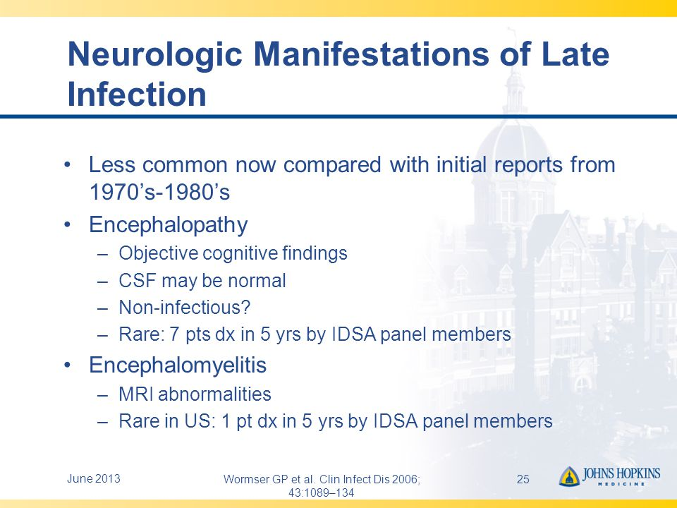 More Neurologic Manifestations of Late Infection Peripheral Neuropathy –CSF normal –Stocking/glove paresthesia –Sensory findings –Intermittent radicular pain –Rare (9 patients in 5 years by IDSA Lyme panel members) All late Neuroborreliosis: expect positive serology and CSF antibodies June 201326Wormser GP et al.