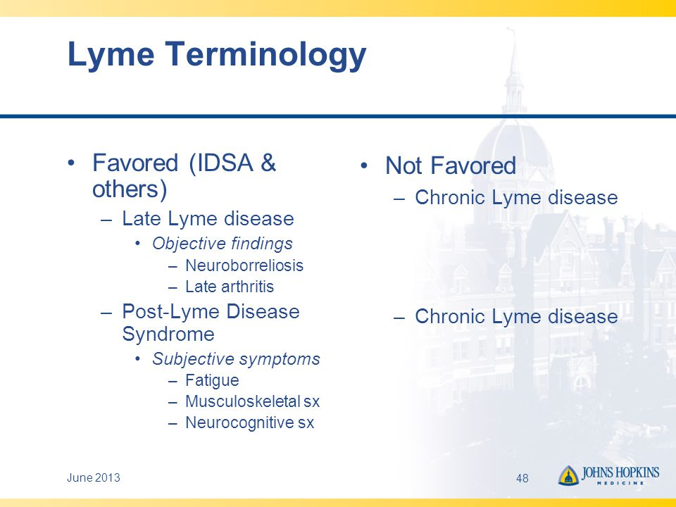 Post-Lyme Disease Syndrome Definition Lyme disease defined by CDC criteria Concluded appropriate antibiotic course 6 months after diagnosis or treatment –Fatigue –Widespread musculoskeletal pain –Cognitive problems –Substantial reduction in functional status Exclusions: –Co-infection –Prior CFS/fibromyalgia or undiagnosed similar problems –Other medical explanation –Active infectious Lyme disease (e.g., neuroborreliosis, persistent Lyme arthritis) June 201349Wormser GP, et al.
