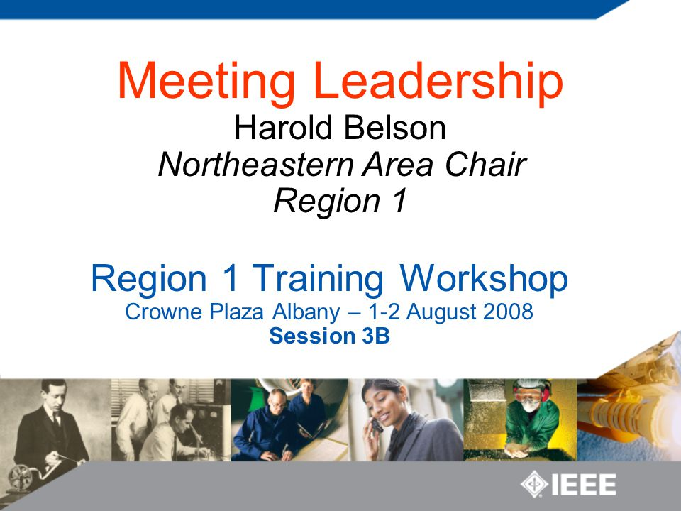 Survey Prior Leadership Workshop Attendance Previously attended Meeting Leadership by Belson IEEE Leadership Position First Time Section Chair First Time Vice Chair and not previously a Chair First Time Secretary or Treasurer and not previously a Chair or Vice Chair First Time Committee Chair and not previously any of the above None of the above Meeting Conduct Frequency Regularly conducts 6 or more meetings per year with More than 20 attendees More than 10 attendees More than 5 attendees Meeting Conduct Longevity <2 years >2 and <5 years > 5 years