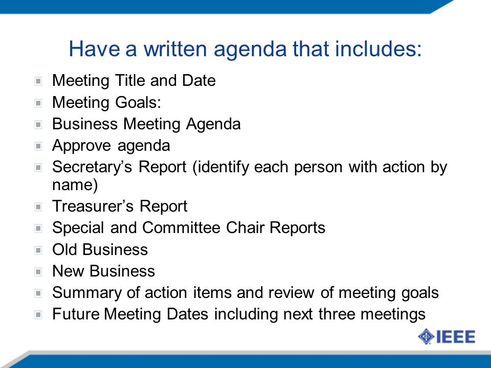 Have a written agenda that includes: Meeting Title and Date Meeting Goals: Business Meeting Agenda Approve agenda Secretary's Report (identify each person with action by name) Treasurer's Report Special and Committee Chair Reports Old Business New Business Summary of action items and review of meeting goals Future Meeting Dates including next three meetings