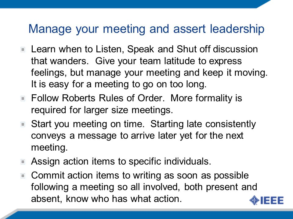 Manage your meeting and assert leadership Learn when to Listen, Speak and Shut off discussion that wanders.