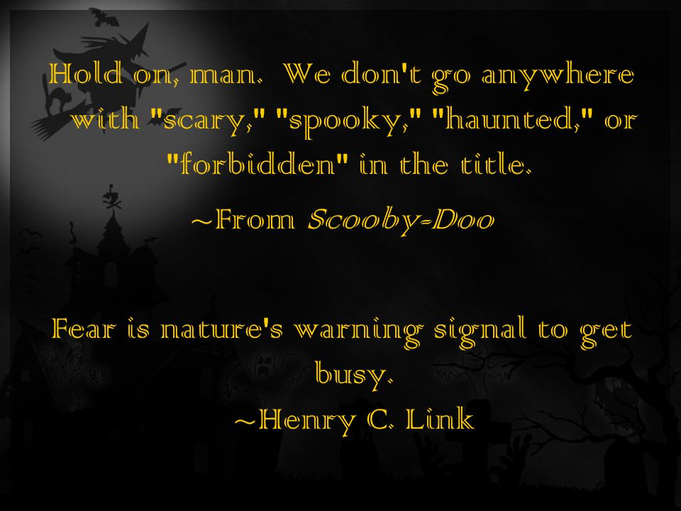 Hold on, man. We don t go anywhere with scary, spooky, haunted, or forbidden in the title.
