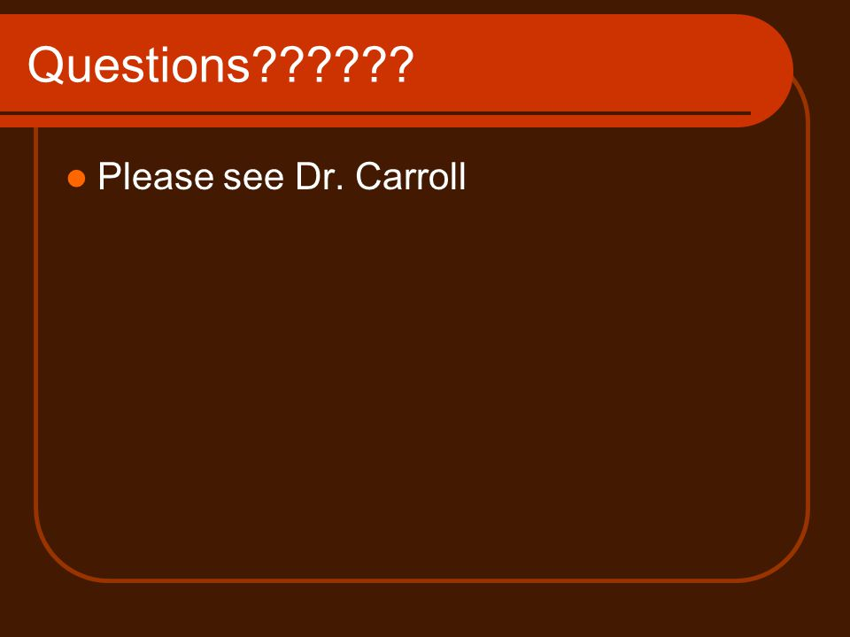 Questions?????? Please see Dr. Carroll