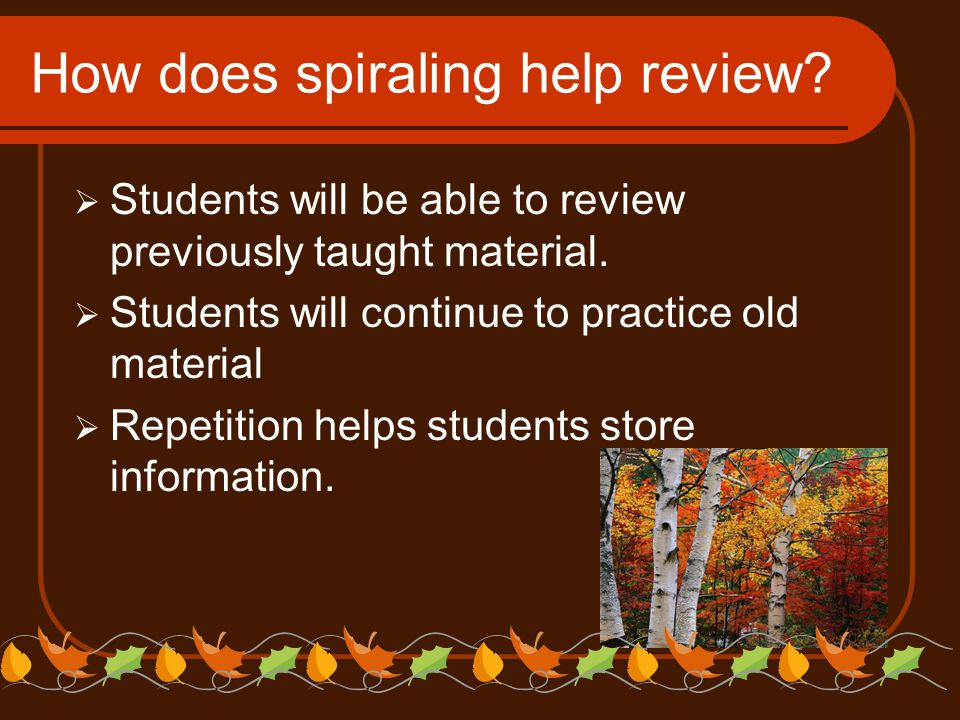 How does spiraling help review?  Students will be able to review previously taught material.  Students will continue to practice old material  Repe
