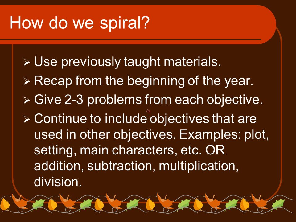 How do we spiral?  Use previously taught materials.  Recap from the beginning of the year.  Give 2-3 problems from each objective.  Continue to in