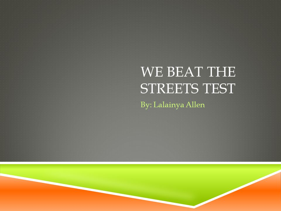 WE BEAT THE STREETS TEST By: Lalainya Allen