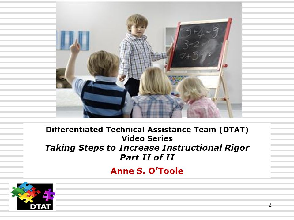 2 Differentiated Technical Assistance Team (DTAT) Video Series Taking Steps to Increase Instructional Rigor Part II of II Anne S.