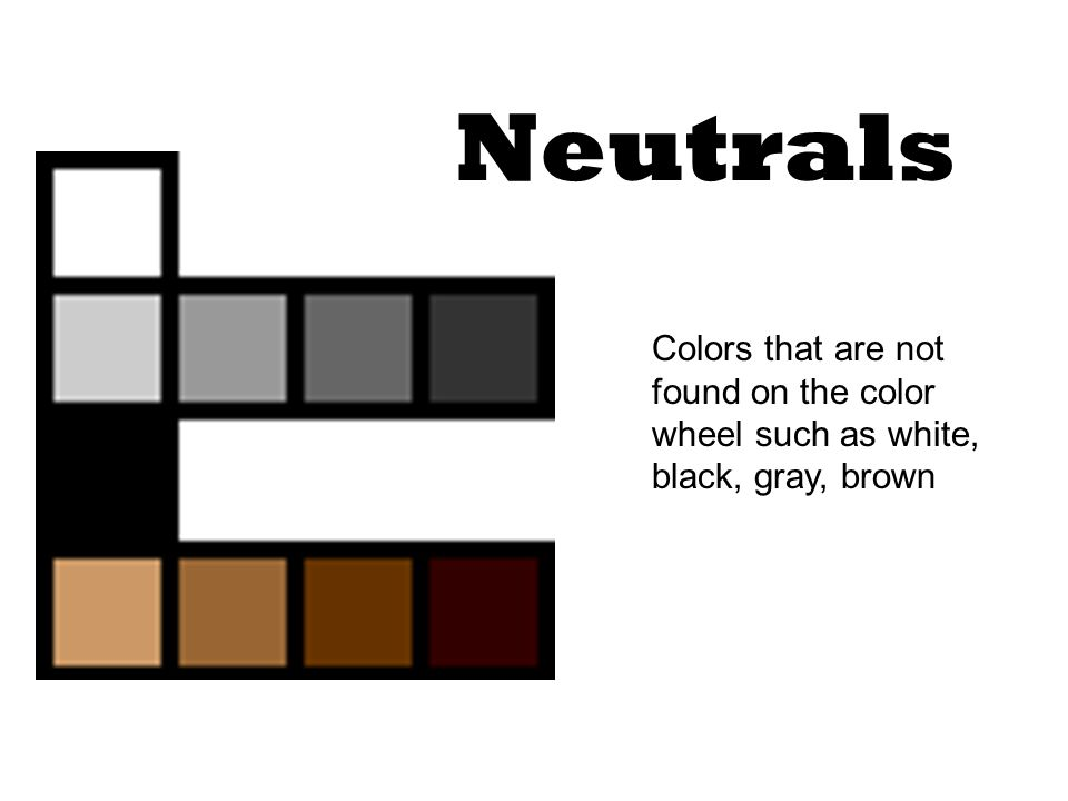 Neutrals Colors that are not found on the color wheel such as white, black, gray, brown