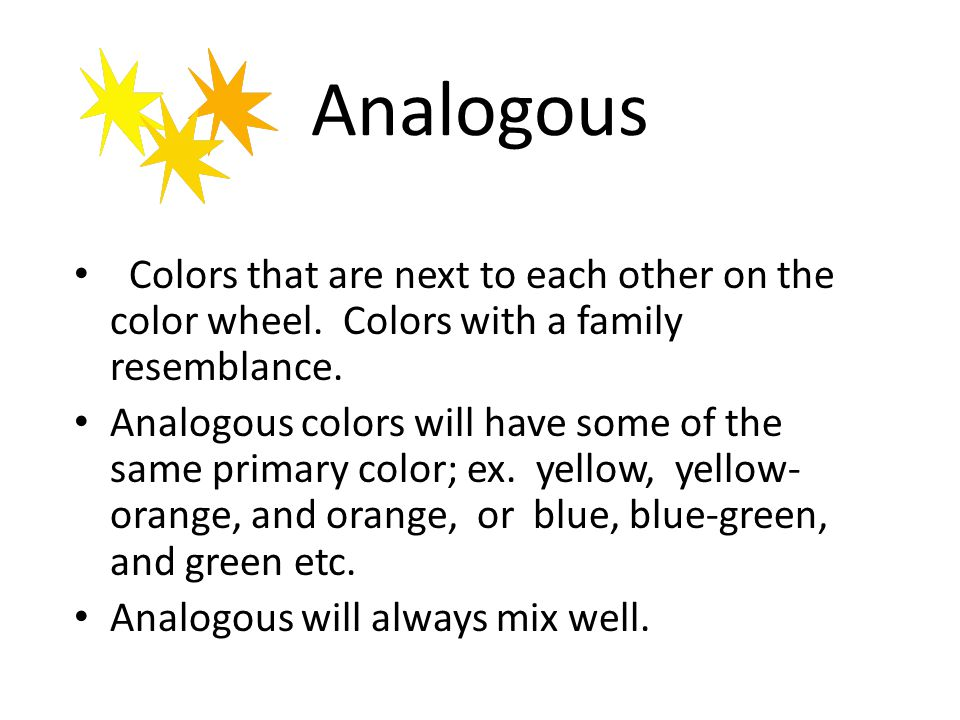 Analogous Colors that are next to each other on the color wheel. Colors with a family resemblance. Analogous colors will have some of the same primary