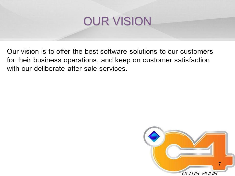 7 OUR VISION Our vision is to offer the best software solutions to our customers for their business operations, and keep on customer satisfaction with our deliberate after sale services.