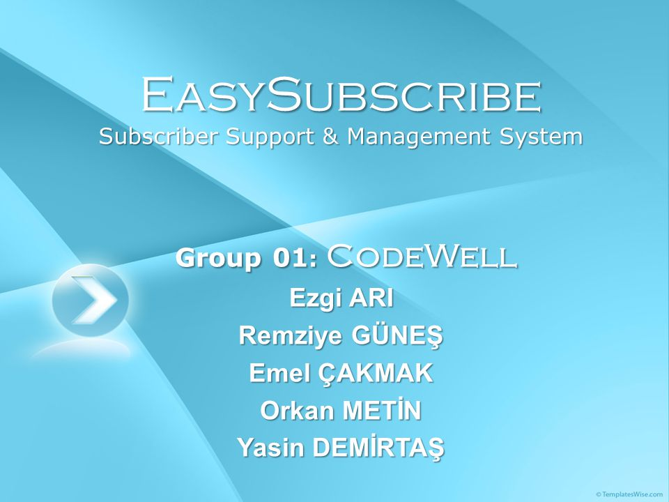 EasySubscribe Subscriber Support & Management System Group 01 : CodeWell Group 01 : CodeWell Ezgi ARI Remziye GÜNEŞ Emel ÇAKMAK Orkan METİN Yasin DEMİRTAŞ