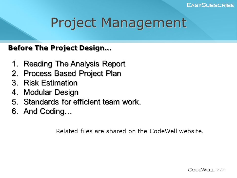 Project Management EasySubscribe 12 /20 CodeWell Before The Project Design… 1.Reading The Analysis Report 2.Process Based Project Plan 3.Risk Estimation 4.Modular Design 5.Standards for efficient team work.