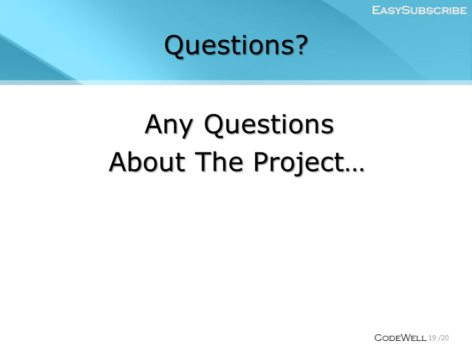 Questions Any Questions About The Project… EasySubscribe 19 /20 CodeWell