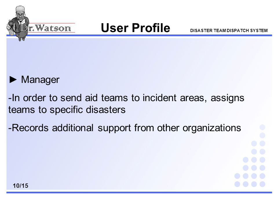 User Profile DISASTER TEAM DISPATCH SYSTEM ► Manager -In order to send aid teams to incident areas, assigns teams to specific disasters -Records additional support from other organizations 10/15