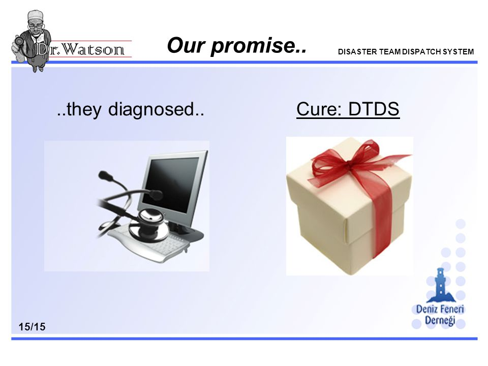 v..they diagnosed.. Our promise.. DISASTER TEAM DISPATCH SYSTEM 15/15 Cure: DTDS