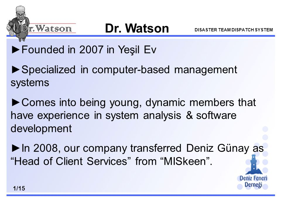 v ►Founded in 2007 in Yeşil Ev ►Specialized in computer-based management systems ►Comes into being young, dynamic members that have experience in system analysis & software development ►In 2008, our company transferred Deniz Günay as Head of Client Services from MISkeen .